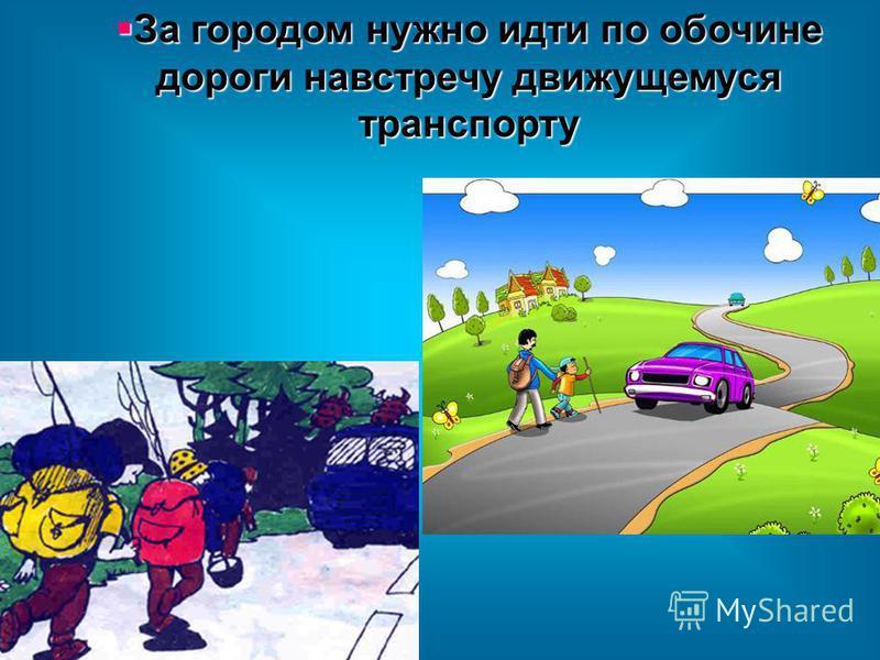 За городом нужно идти по обочине дороги навстречу движущемуся транспорту За городом нужно идти по обочине дороги навстречу движущемуся транспорту