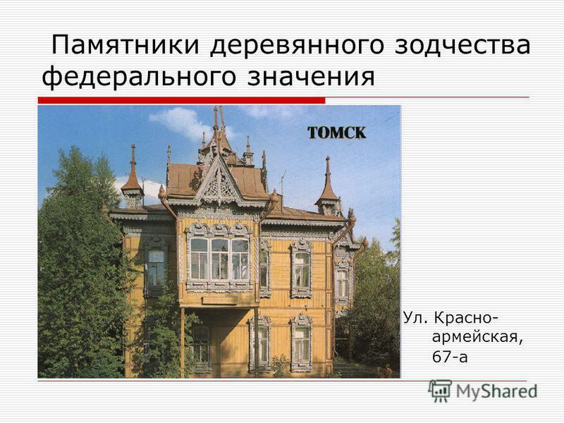 Памятники деревянного зодчества федерального значения Ул. Красно- армейская, 67-а