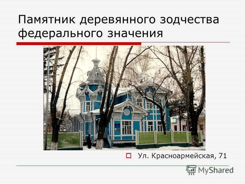 Памятник деревянного зодчества федерального значения Ул. Красноармейская, 71