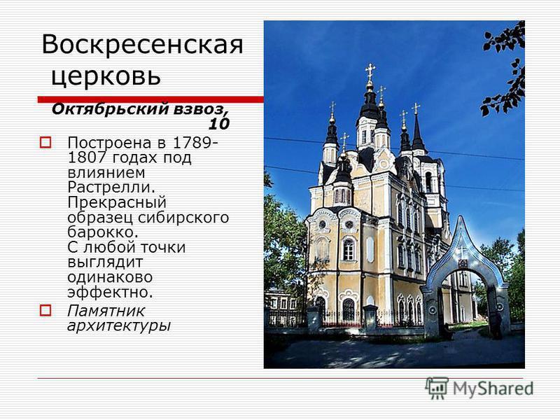 Воскресенская церковь Октябрьский взвоз, 10 Построена в 1789- 1807 годах под влиянием Растрелли. Прекрасный образец сибирского барокко. С любой точки выглядит одинаково эффектно. Памятник архитектуры