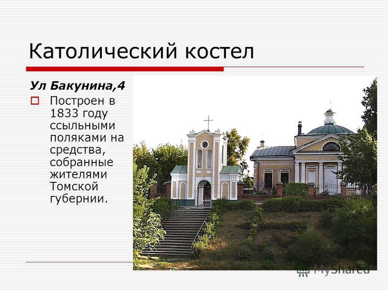 Католический костел Ул Бакунина,4 Построен в 1833 году ссыльными поляками на средства, собранные жителями Томской губернии.