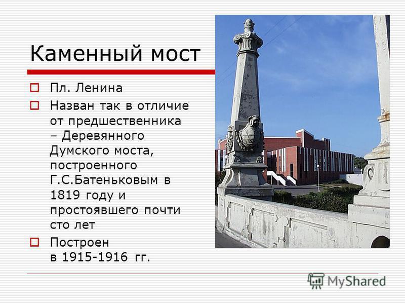 Каменный мост Пл. Ленина Назван так в отличие от предшественника – Деревянного Думского моста, построенного Г.С.Батеньковым в 1819 году и простоявшего почти сто лет Построен в 1915-1916 гг.