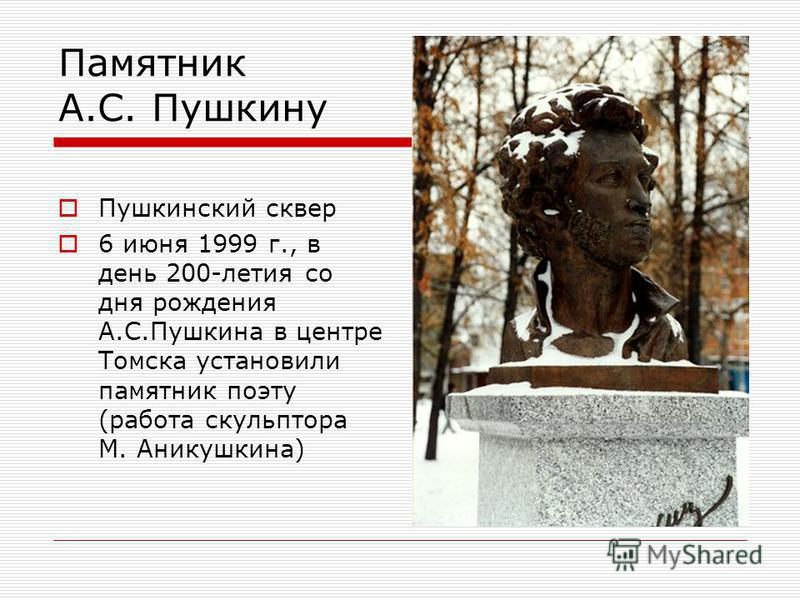 Памятник А.С. Пушкину Пушкинский сквер 6 июня 1999 г., в день 200-летия со дня рождения А.С.Пушкина в центре Томска установили памятник поэту (работа скульптора М. Аникушкина)