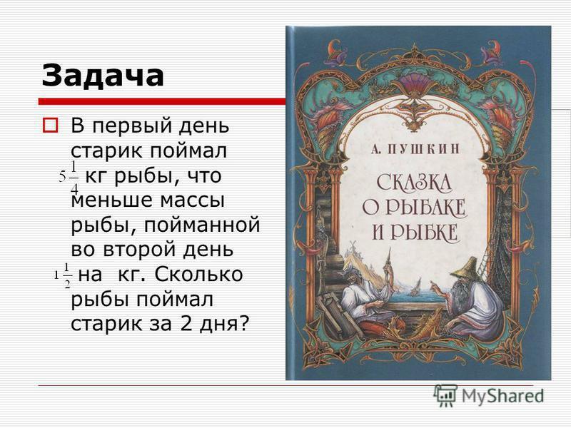 Задача В первый день старик поймал кг рыбы, что меньше массы рыбы, пойманной во второй день на кг. Сколько рыбы поймал старик за 2 дня? Дополнительное задание. Вычислив значение выражения, вы узнаете, какой по счету Сибирской крепостью стал Томск:.