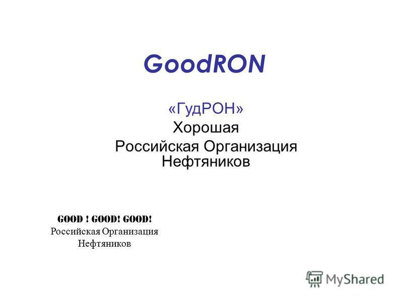GoodRON «ГудРОН» Хорошая Российская Организация Нефтяников Good ! Good! Good! Российская Организация Нефтяников