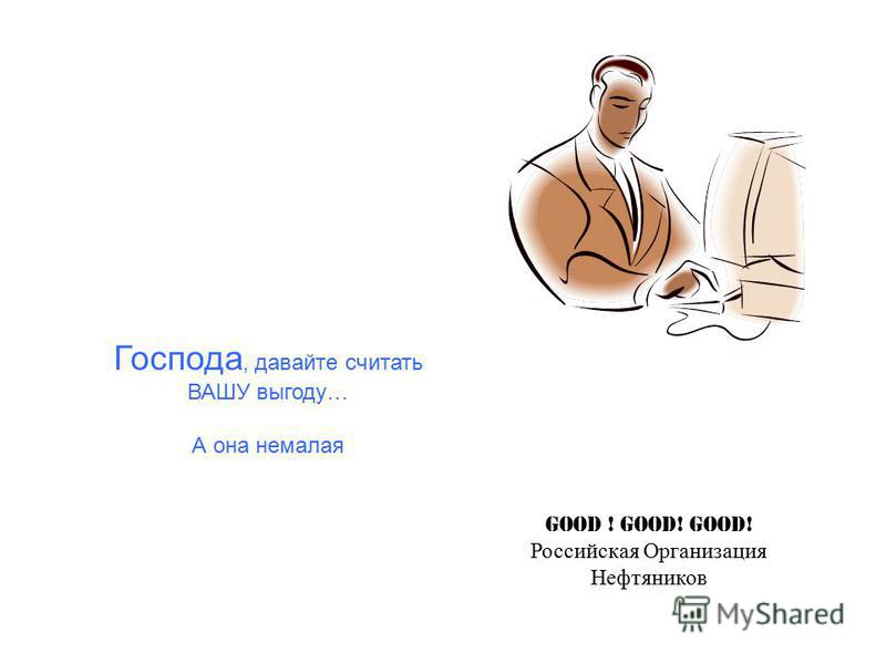Господа, давайте считать ВАШУ выгоду… А она немалая Good ! Good! Good! Российская Организация Нефтяников