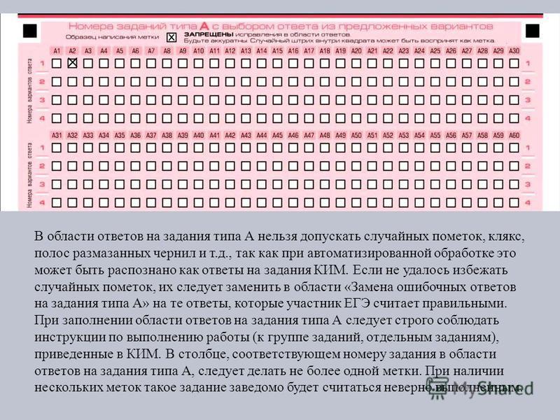 В области ответов на задания типа А нельзя допускать случайных пометок, клякс, полос размазанных чернил и т.д., так как при автоматизированной обработке это может быть распознано как ответы на задания КИМ. Если не удалось избежать случайных пометок,