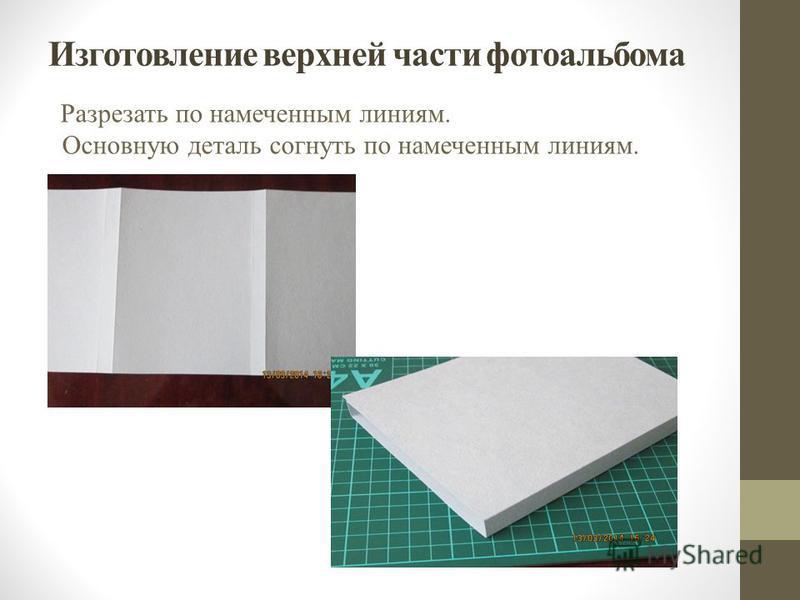 Изготовление верхней части фотоальбома Разрезать по намеченным линиям. Основную деталь согнуть по намеченным линиям.