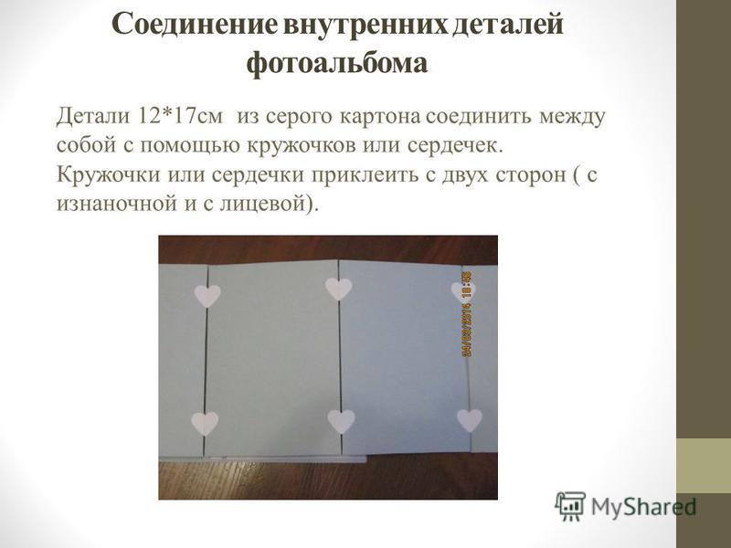 Соединение внутренних деталей фотоальбома Детали 12*17 см из серого картона соединить между собой с помощью кружочков или сердечек. Кружочки или сердечки приклеить с двух сторон ( с изнаночной и с лицевой).