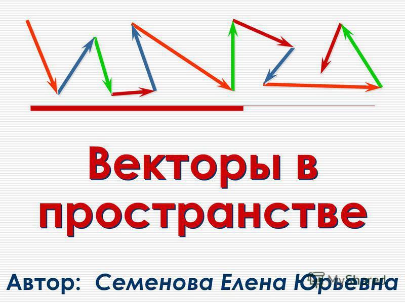Векторы в пространстве Автор: Семенова Елена Юрьевна