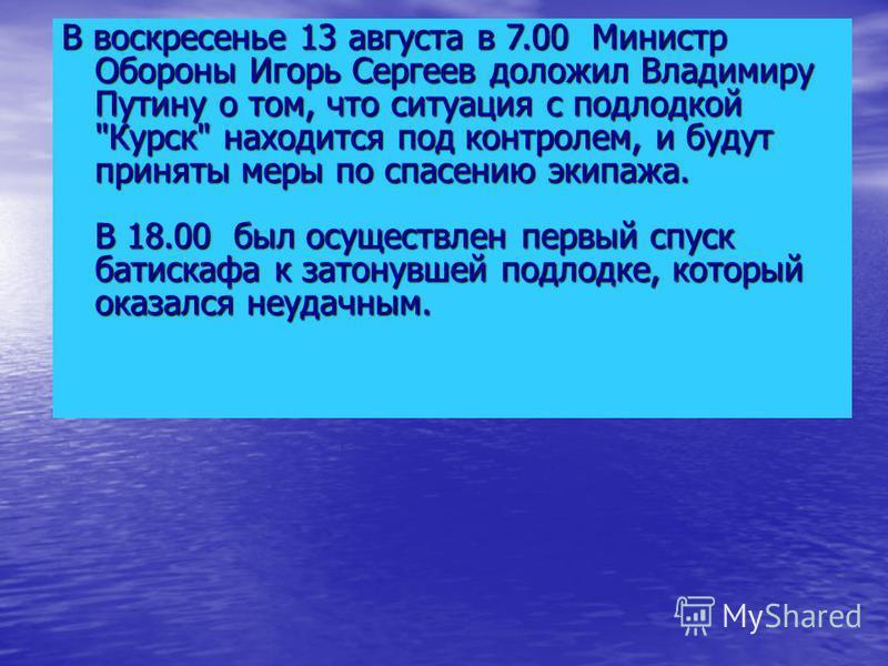 В воскресенье 13 августа в 7.00 Министр Обороны Игорь Сергеев доложил Владимиру Путину о том, что ситуация с подлодкой