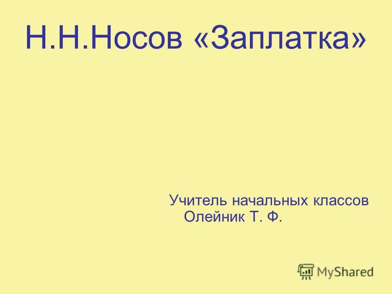 Н.Н.Носов «Заплатка» Учитель начальных классов Олейник Т. Ф.