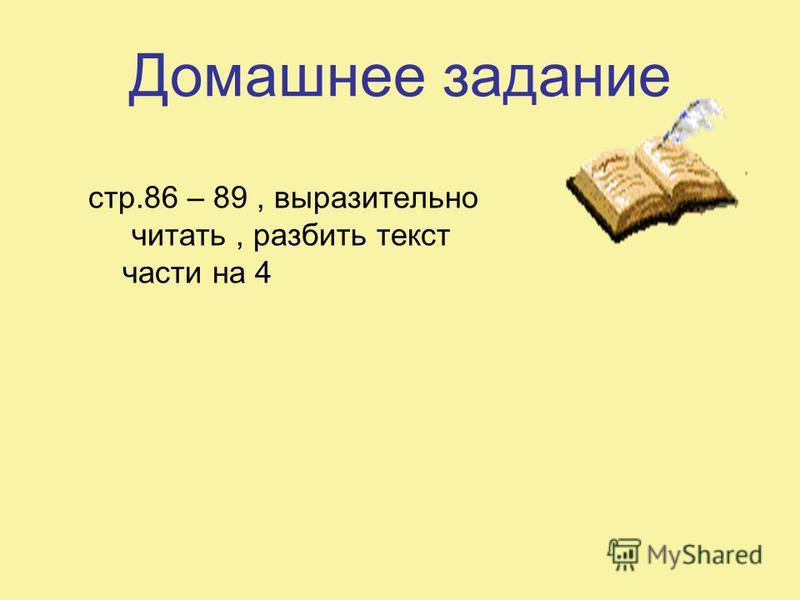 Домашнее задание стр.86 – 89, выразительно читать, разбить текст части на 4
