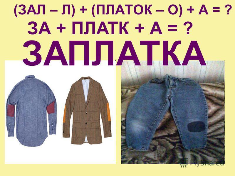 (ЗАЛ – Л) + (ПЛАТОК – О) + А = ? ЗА + ПЛАТК + А = ? ЗАПЛАТКА