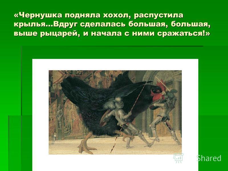 «Чернушка подняла хохол, распустила крылья…Вдруг сделалась большая, большая, выше рыцарей, и начала с ними сражаться!»