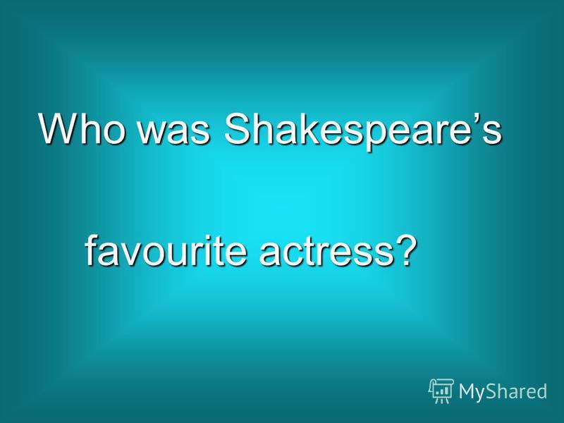 Who was Shakespeares Who was Shakespeares favourite actress? favourite actress?