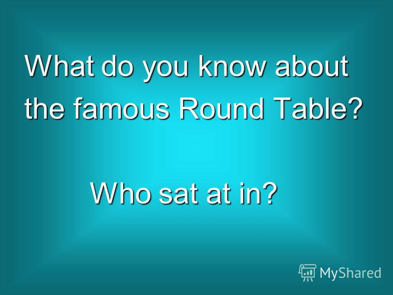 What do you know about the famous Round Table? Who sat at in? Who sat at in?