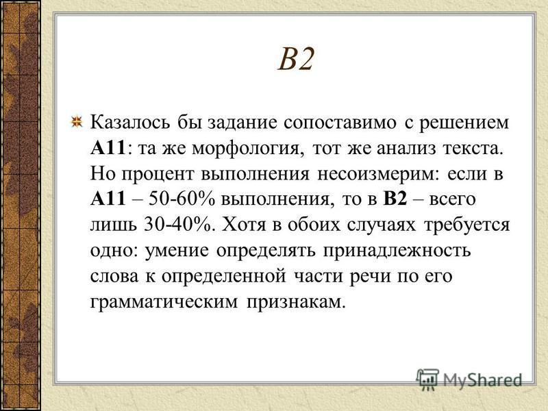 В2 Казалось бы задание сопоставимо с решением А11: та же морфология, тот же анализ текста. Но процент выполнения несоизмерим: если в А11 – 50-60% выполнения, то в В2 – всего лишь 30-40%. Хотя в обоих случаях требуется одно: умение определять принадле