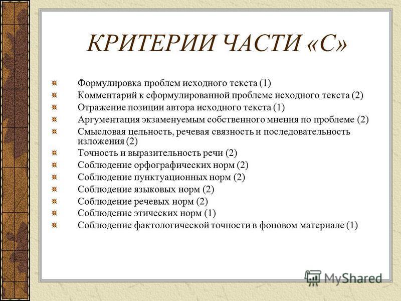 КРИТЕРИИ ЧАСТИ «С» Формулировка проблем исходного текста (1) Комментарий к сформулированной проблеме исходного текста (2) Отражение позиции автора исходного текста (1) Аргументация экзаменуемым собственного мнения по проблеме (2) Смысловая цельность,