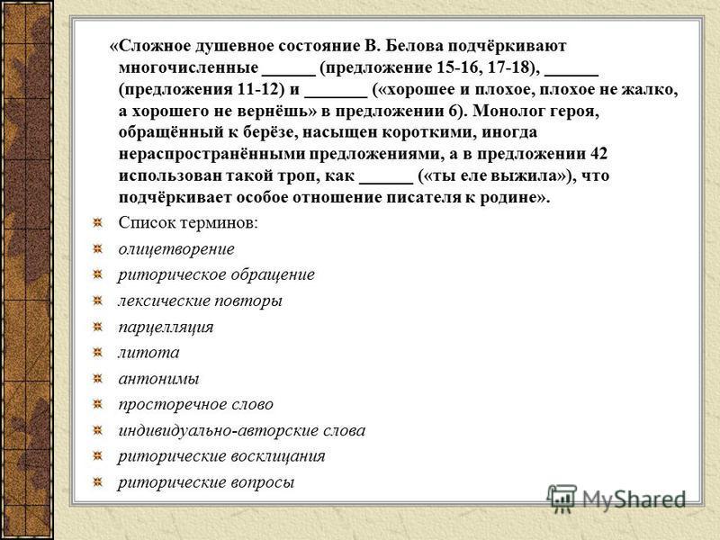 «Сложное душевное состояние В. Белова подчёркивают многочисленные ______ (предложение 15-16, 17-18), ______ (предложения 11-12) и _______ («хорошее и плохое, плохое не жалко, а хорошего не вернёшь» в предложении 6). Монолог героя, обращённый к берёзе