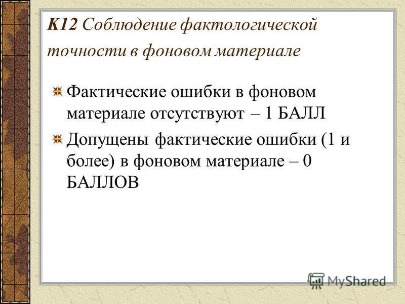 K12 Соблюдение фактологической точности в фоновом материале Фактические ошибки в фоновом материале отсутствуют – 1 БАЛЛ Допущены фактические ошибки (1 и более) в фоновом материале – 0 БАЛЛОВ