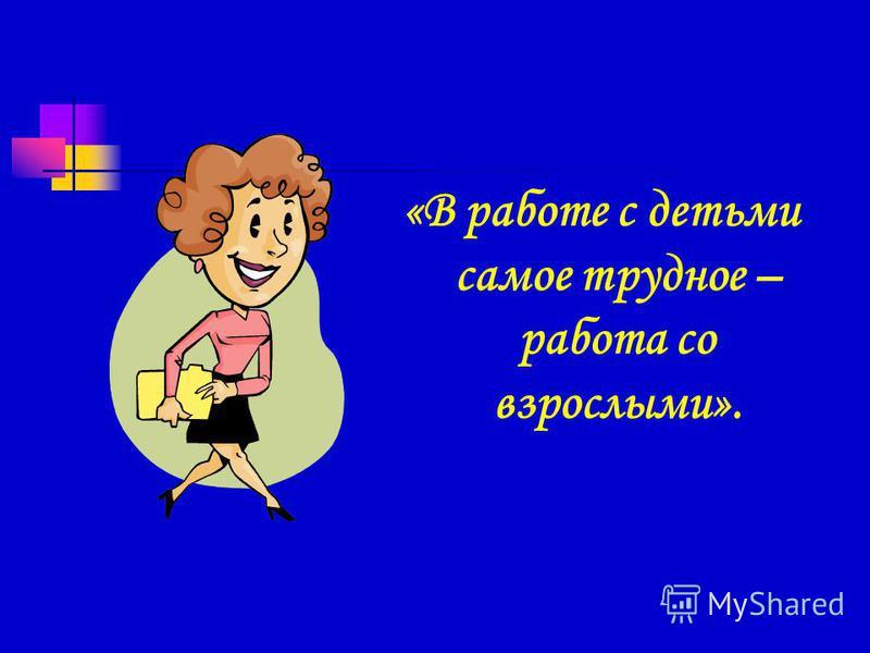 «В работе с детьми самое трудное – работа со взрослыми».