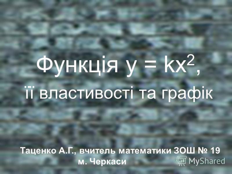Функція у = kх 2, її властивості та графік Таценко А.Г., вчитель математики ЗОШ 19 м. Черкаси