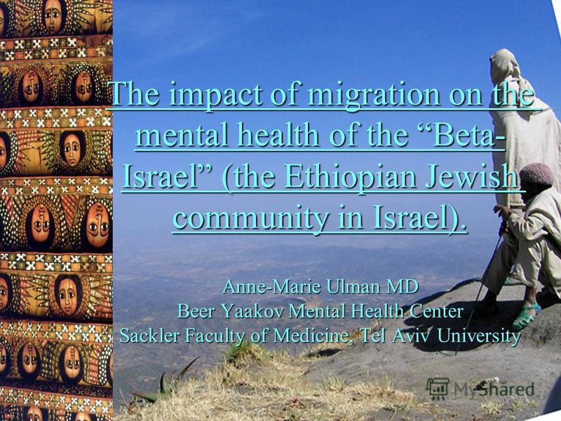 The impact of migration on the mental health of the Beta- Israel (the Ethiopian Jewish community in Israel). Anne-Marie Ulman MD Beer Yaakov Mental Health Center Sackler Faculty of Medicine, Tel Aviv University