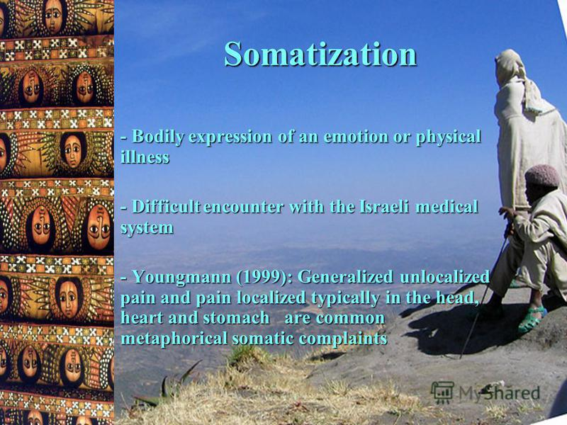 Somatization - Bodily expression of an emotion or physical illness - Difficult encounter with the Israeli medical system - Youngmann (1999): Generalized unlocalized pain and pain localized typically in the head, heart and stomach are common metaphori