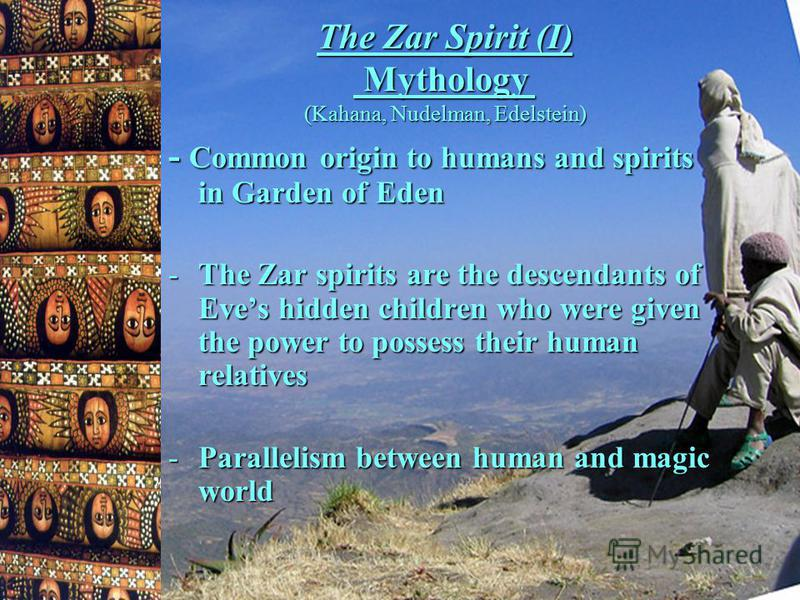 The Zar Spirit (I) Mythology (Kahana, Nudelman, Edelstein) - Common origin to humans and spirits in Garden of Eden -The Zar spirits are the descendants of Eves hidden children who were given the power to possess their human relatives -Parallelism bet
