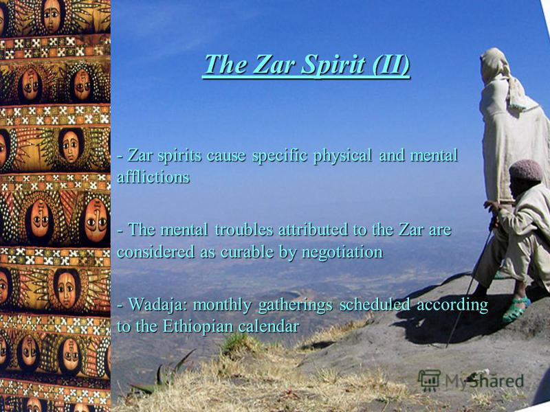 The Zar Spirit (II) - Zar spirits cause specific physical and mental afflictions - The mental troubles attributed to the Zar are considered as curable by negotiation - Wadaja: monthly gatherings scheduled according to the Ethiopian calendar