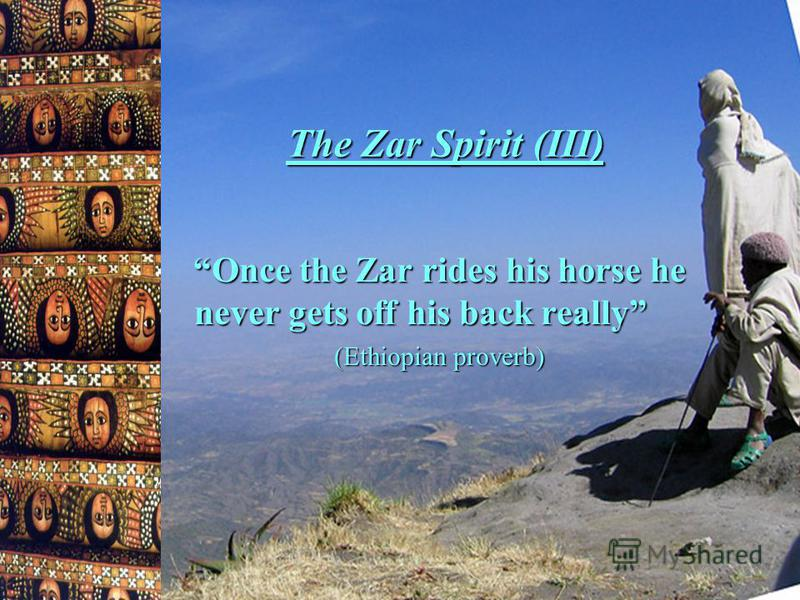 The Zar Spirit (III) Once the Zar rides his horse he never gets off his back really (Ethiopian proverb)