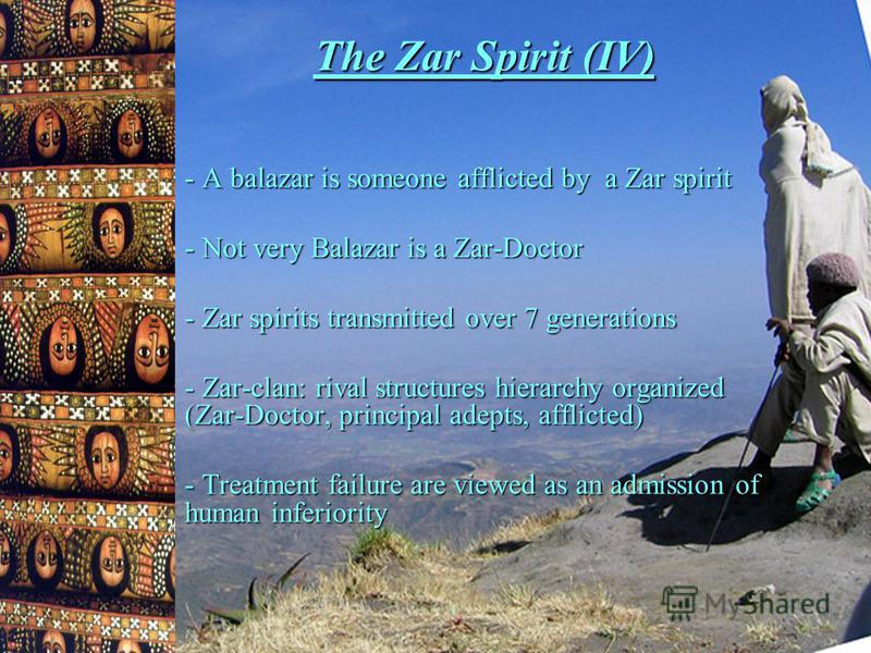 The Zar Spirit (IV) - A balazar is someone afflicted by a Zar spirit - Not very Balazar is a Zar-Doctor - Zar spirits transmitted over 7 generations - Zar-clan: rival structures hierarchy organized (Zar-Doctor, principal adepts, afflicted) - Treatmen