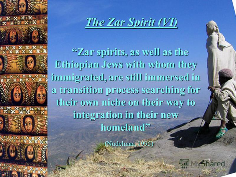 The Zar Spirit (VI) Zar spirits, as well as the Ethiopian Jews with whom they immigrated, are still immersed in a transition process searching for their own niche on their way to integration in their new homeland (Nudelman, 1995)