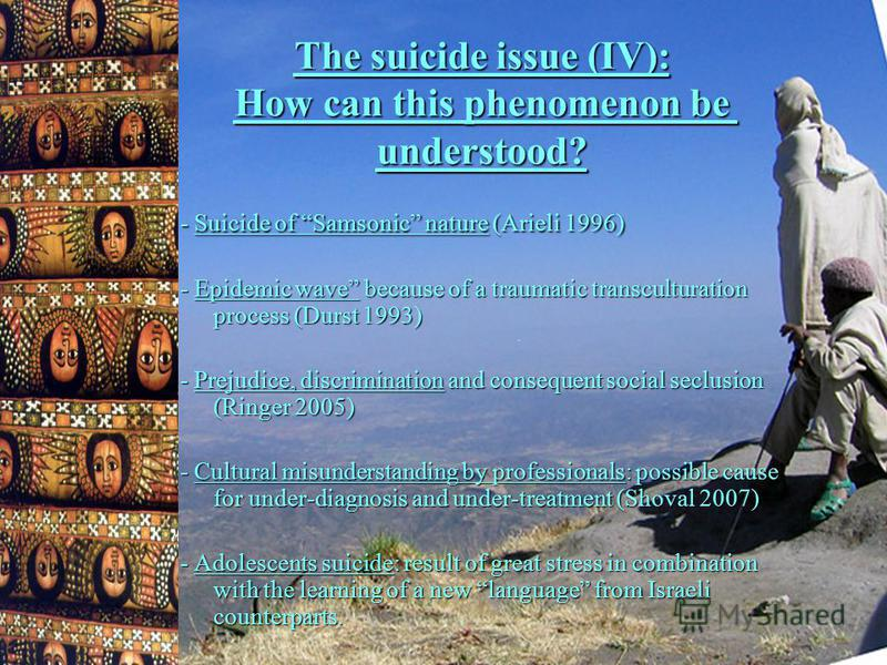 The suicide issue (IV): How can this phenomenon be understood? - Suicide of Samsonic nature (Arieli 1996) - Epidemic wave because of a traumatic transculturation process (Durst 1993) - Prejudice, discrimination and consequent social seclusion (Ringer
