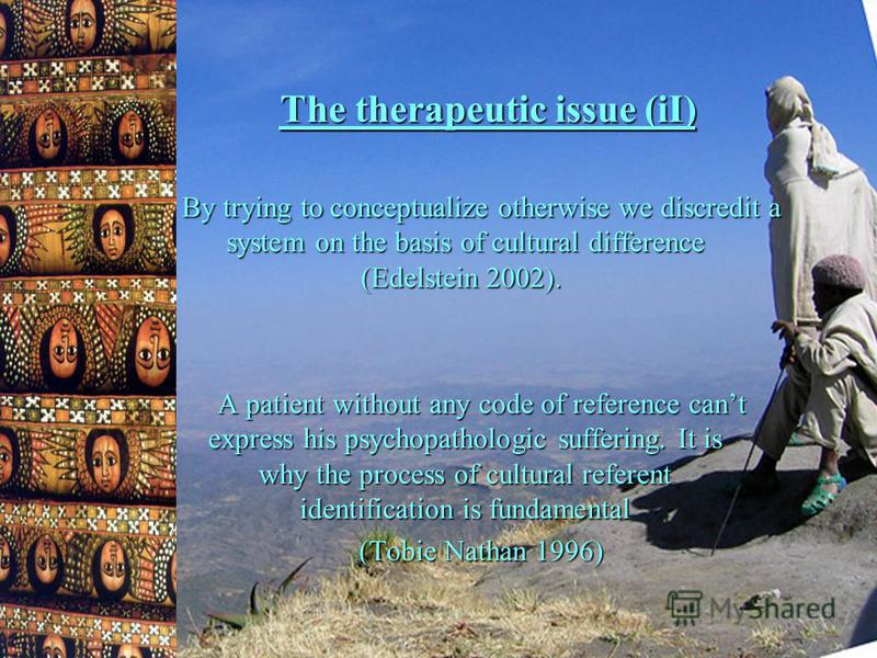 The therapeutic issue (iI) By trying to conceptualize otherwise we discredit a system on the basis of cultural difference (Edelstein 2002). A patient without any code of reference cant express his psychopathologic suffering. It is why the process of