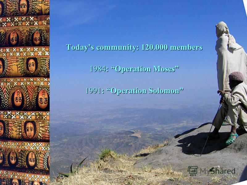 Todays community: 120.000 members 1984: Operation Moses 1991: Operation Solomon
