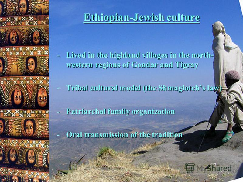 Ethiopian-Jewish culture -Lived in the highland villages in the north- western regions of Gondar and Tigray -Tribal cultural model (the Shmaglotchs law) -Patriarchal family organization -Oral transmission of the tradition