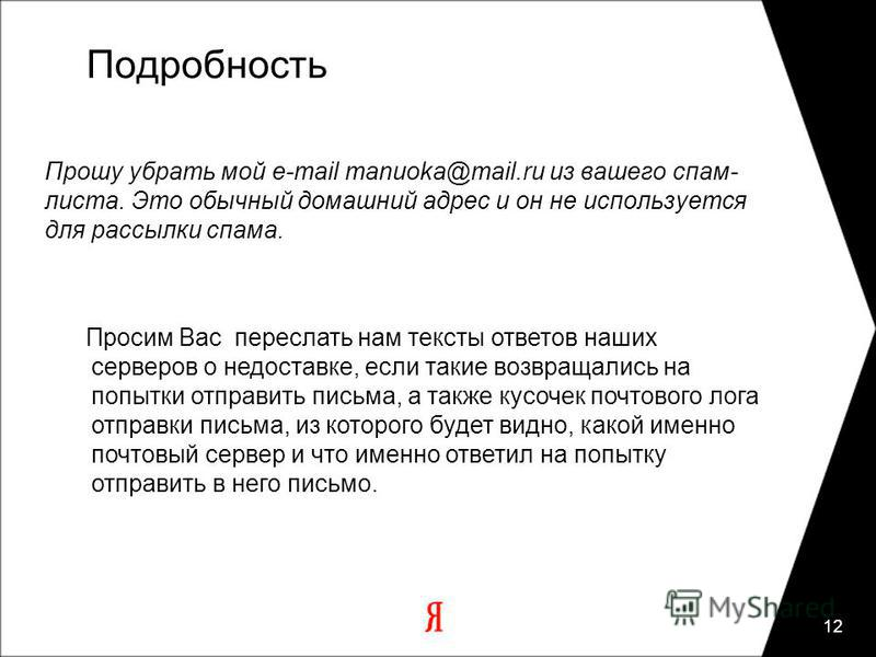 12 Подробность Прошу убрать мой e-mail manuoka@mail.ru из вашего спам- листа. Это обычный домашний адрес и он не используется для рассылки спама. Просим Вас переслать нам тексты ответов наших серверов о недоставке, если такие возвращались на попытки