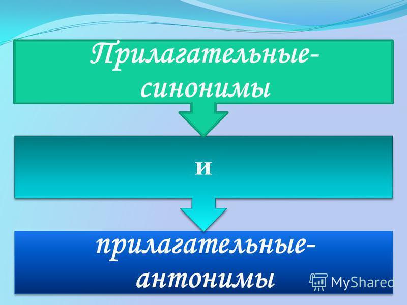 прилагательные- антонимы и Прилагательные- синонимы