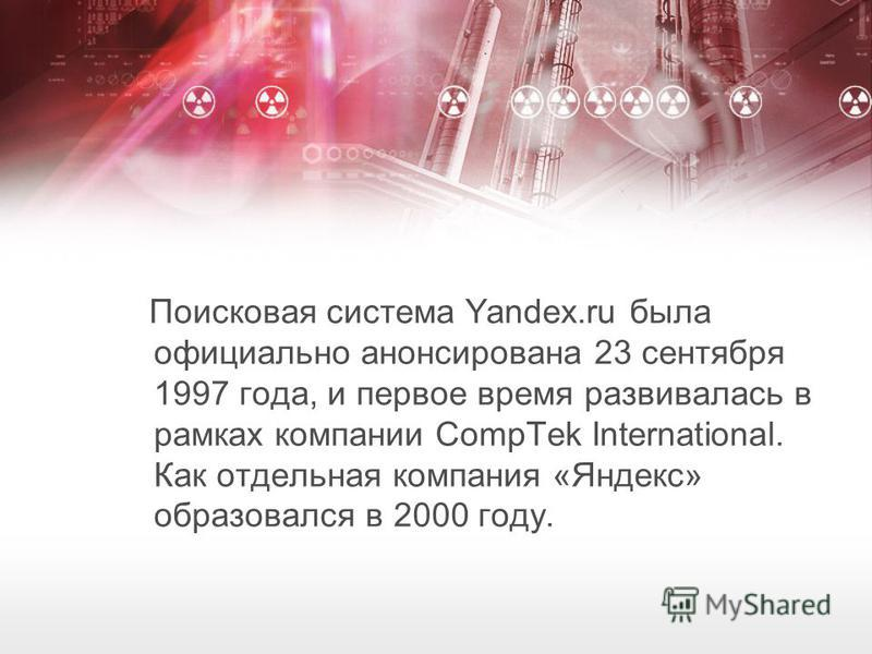 Поисковая система Yandex.ru была официально анонсирована 23 сентября 1997 года, и первое время развивалась в рамках компании CompTek International. Как отдельная компания «Яндекс» образовался в 2000 году.