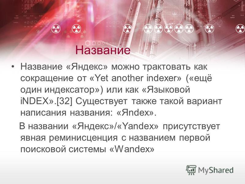 Название Название «Яндекс» можно трактовать как сокращение от «Yet another indexer» («ещё один индексатор») или как «Языковой iNDEX».[32] Существует также такой вариант написания названия: «Яndex». В названии «Яндекс»/«Yandex» присутствует явная реми
