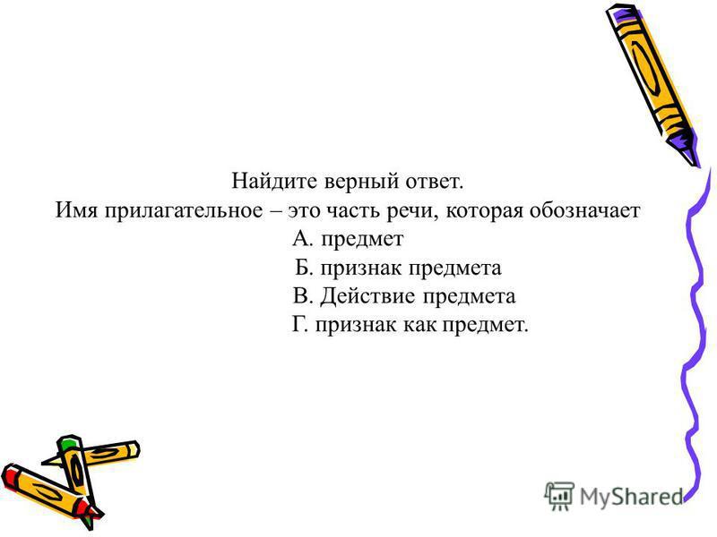 Найдите верный ответ. Имя прилагательное – это часть речи, которая обозначает А. предмет Б. признак предмета В. Действие предмета Г. признак как предмет.