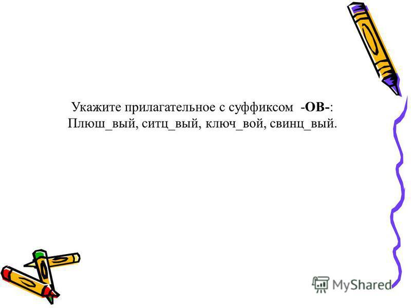 Укажите прилагательное с суффиксом -ОВ-: Плюш_вый, сити_вый, ключ_вой, свинца_вый.