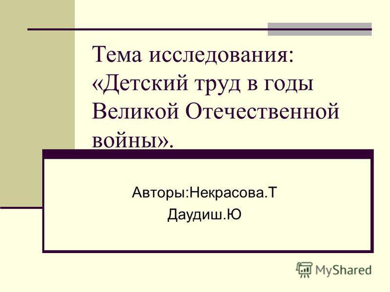 Тема исследования: «Детский труд в годы Великой Отечественной войны». Авторы:Некрасова.Т Даудиш.Ю