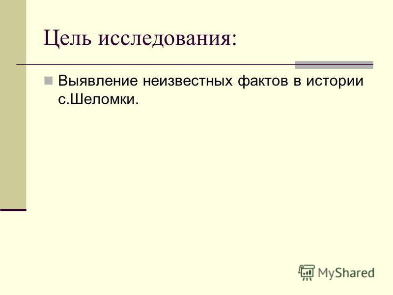 Цель исследования: Выявление неизвестных фактов в истории с.Шеломки.