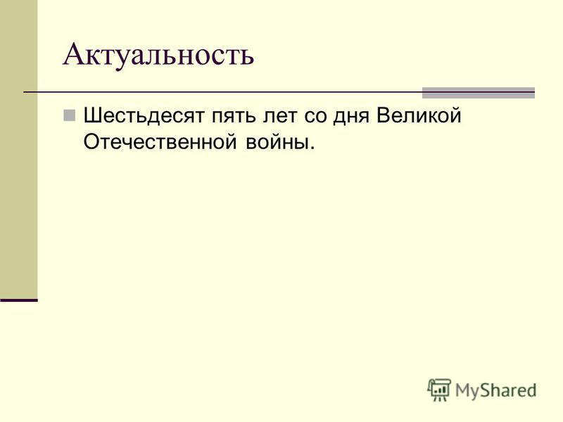 Актуальность Шестьдесят пять лет со дня Великой Отечественной войны.