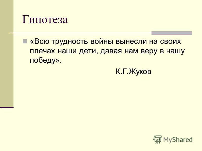 Гипотеза «Всю трудность войны вынесли на своих плечах наши дети, давая нам веру в нашу победу». К.Г.Жуков