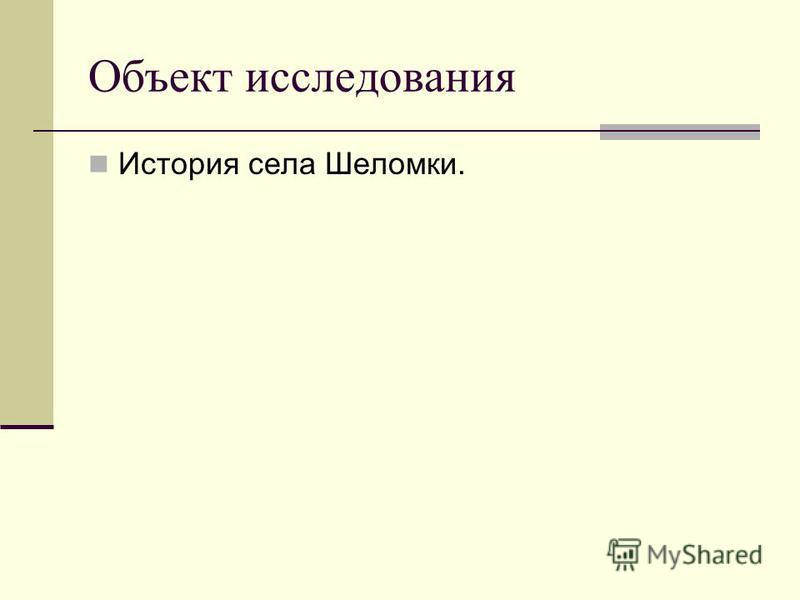 Объект исследования История села Шеломки.
