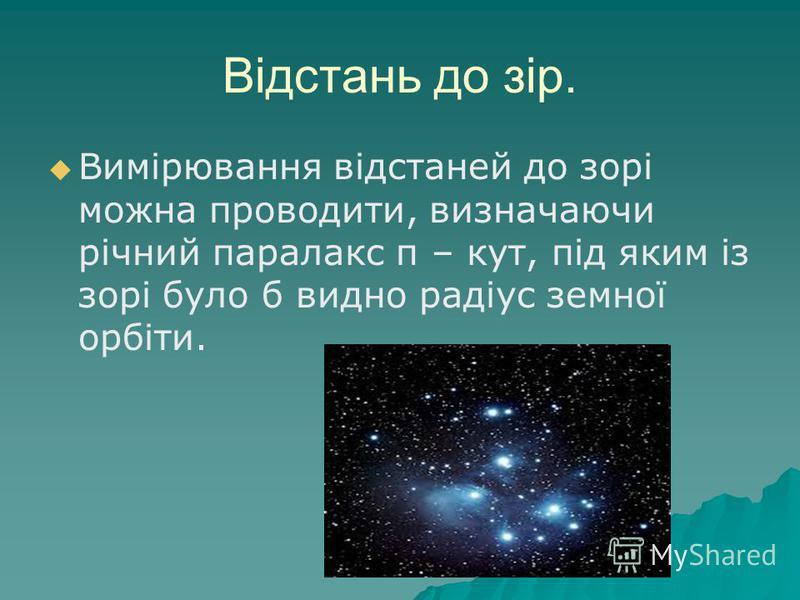 Відстань до зір. Вимірювання відстаней до зорі можна проводити, визначаючи річний паралакс π – кут, під яким із зорі було б видно радіус земної орбіти.